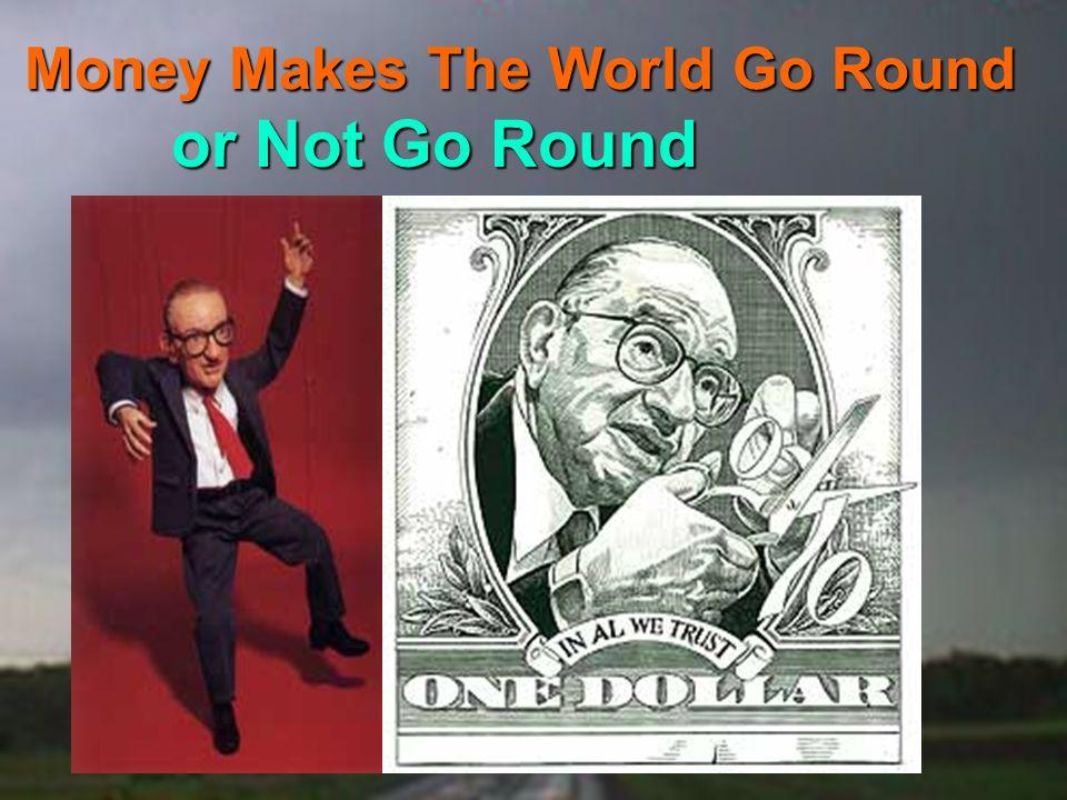 Money Makes The World Go Round or Not Go Round
