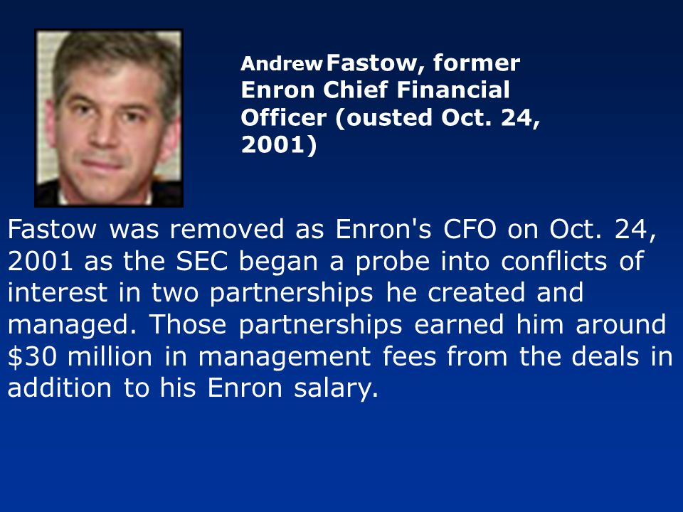 Fastow was removed as Enron's CFO on Oct. 24, 2001 as the SEC began a probe into conflicts of interest in two partnerships he created and managed. Tho
