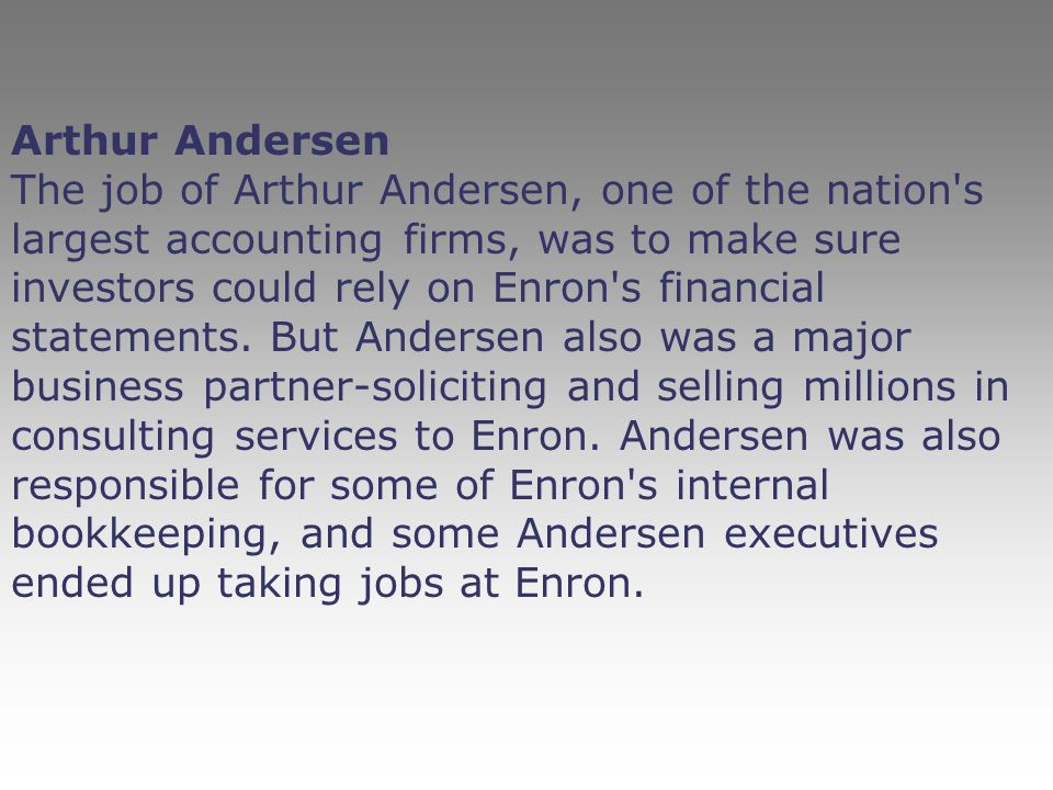 Arthur Andersen The job of Arthur Andersen, one of the nation's largest accounting firms, was to make sure investors could rely on Enron's financial s