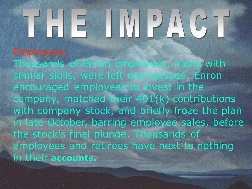 Employees Thousands of Enron employees, many with similar skills, were left unemployed. Enron encouraged employees to invest in the company, matched t