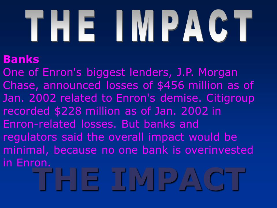 THE IMPACT Banks One of Enron's biggest lenders, J.P. Morgan Chase, announced losses of $456 million as of Jan. 2002 related to Enron's demise. Citigr