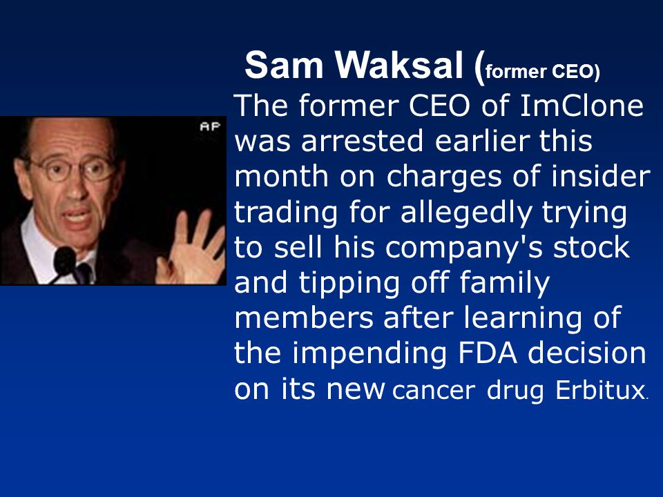 Sam Waksal ( former CEO) The former CEO of ImClone was arrested earlier this month on charges of insider trading for allegedly trying to sell his comp