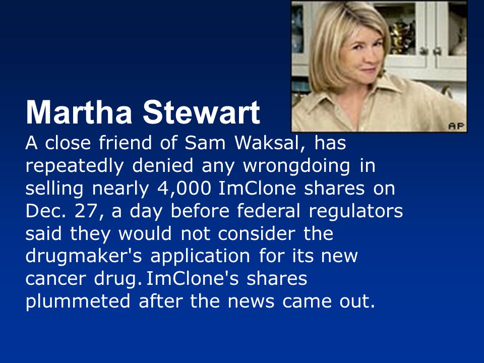 Martha Stewart A close friend of Sam Waksal, has repeatedly denied any wrongdoing in selling nearly 4,000 ImClone shares on Dec. 27, a day before fede