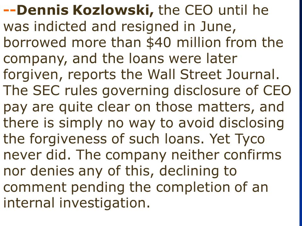 --Dennis Kozlowski, the CEO until he was indicted and resigned in June, borrowed more than $40 million from the company, and the loans were later forg