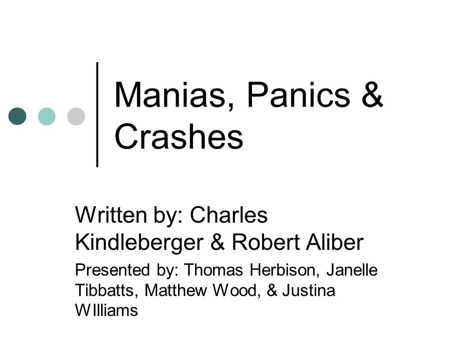 Manias, Panics & Crashes Written by: Charles Kindleberger & Robert Aliber Presented by: Thomas Herbison, Janelle Tibbatts, Matthew Wood, & Justina WIlliams
