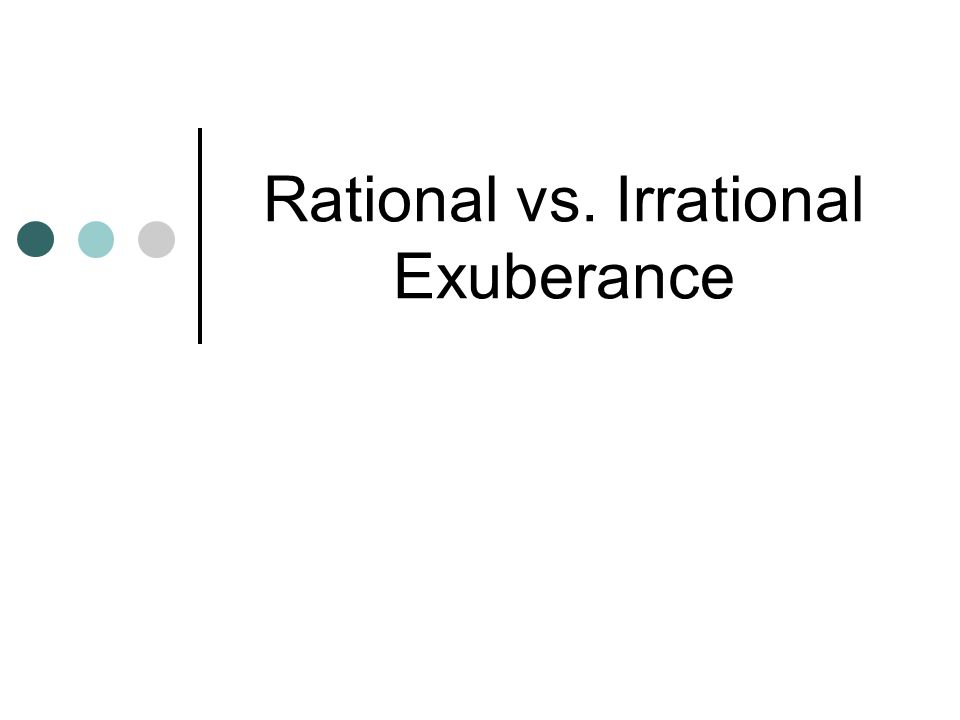 Rational vs. Irrational Exuberance