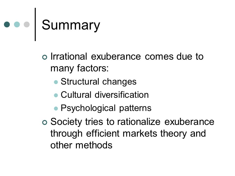 Summary Irrational exuberance comes due to many factors: Structural changes Cultural diversification Psychological patterns Society tries to rationalize exuberance through efficient markets theory and other methods