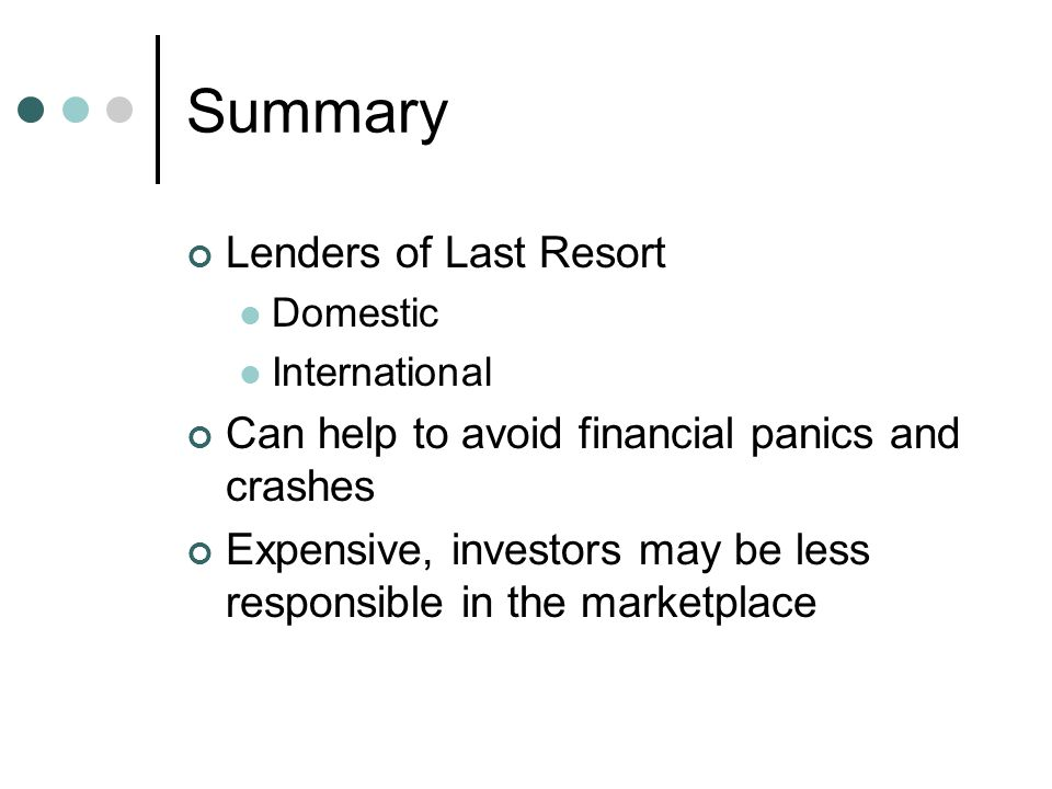 Summary Lenders of Last Resort Domestic International Can help to avoid financial panics and crashes Expensive, investors may be less responsible in the marketplace