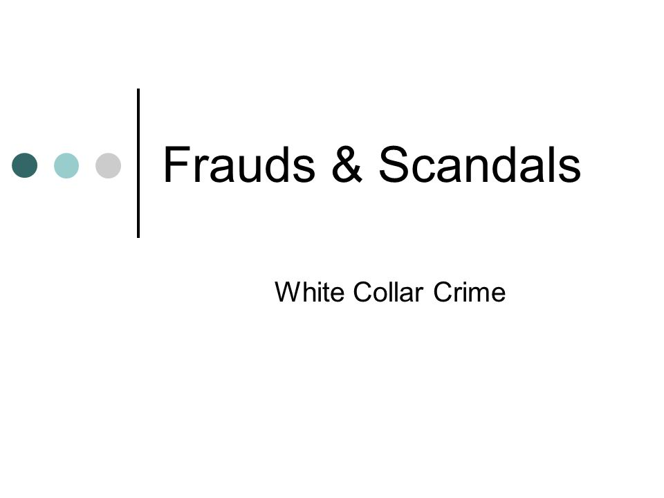 Frauds & Scandals White Collar Crime