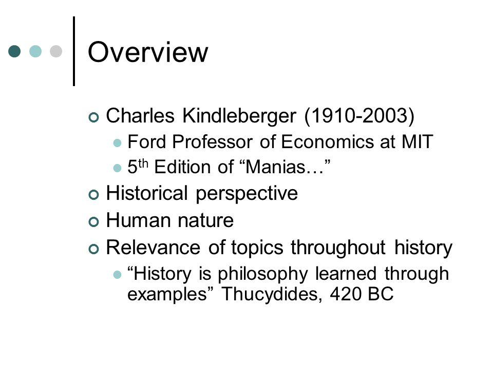 Overview Charles Kindleberger (1910-2003) Ford Professor of Economics at MIT 5 th Edition of Manias… Historical perspective Human nature Relevance of topics throughout history History is philosophy learned through examples Thucydides, 420 BC