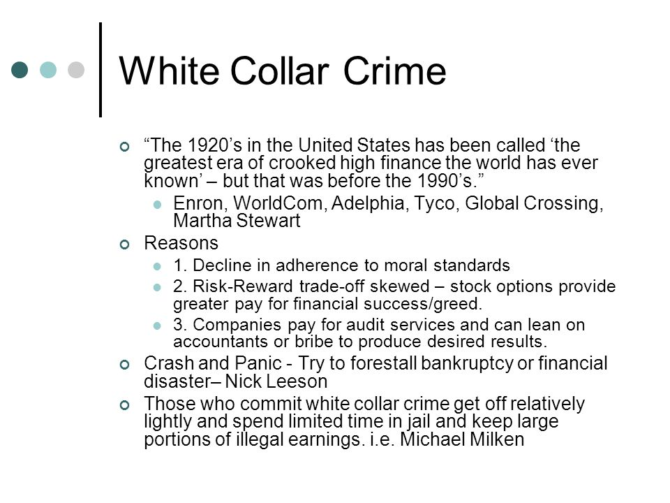 White Collar Crime The 1920's in the United States has been called 'the greatest era of crooked high finance the world has ever known' – but that was before the 1990's. Enron, WorldCom, Adelphia, Tyco, Global Crossing, Martha Stewart Reasons 1.