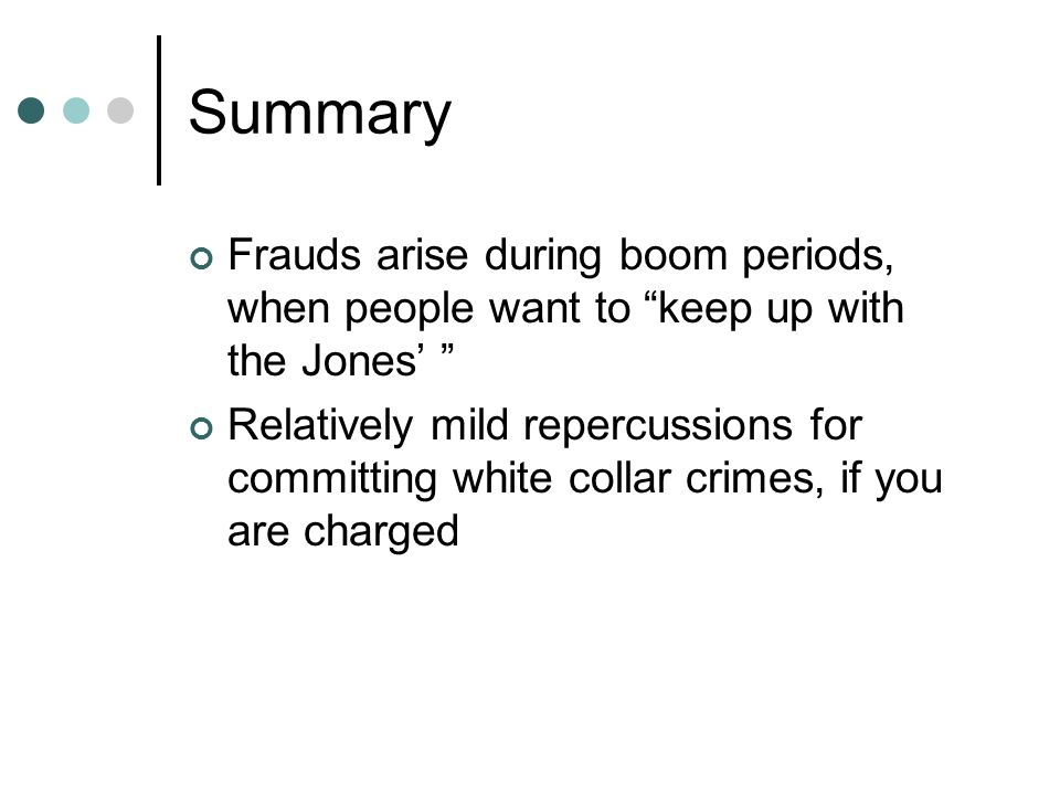 Summary Frauds arise during boom periods, when people want to keep up with the Jones' Relatively mild repercussions for committing white collar crimes, if you are charged