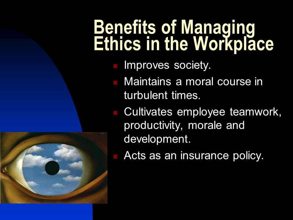 Benefits of Managing Ethics in the Workplace Improves society. Maintains a moral course in turbulent times. Cultivates employee teamwork, productivity