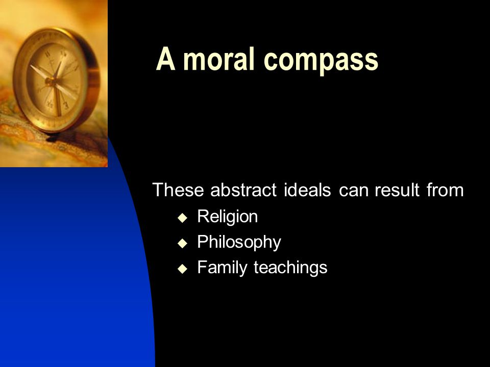 A moral compass These abstract ideals can result from  Religion  Philosophy  Family teachings