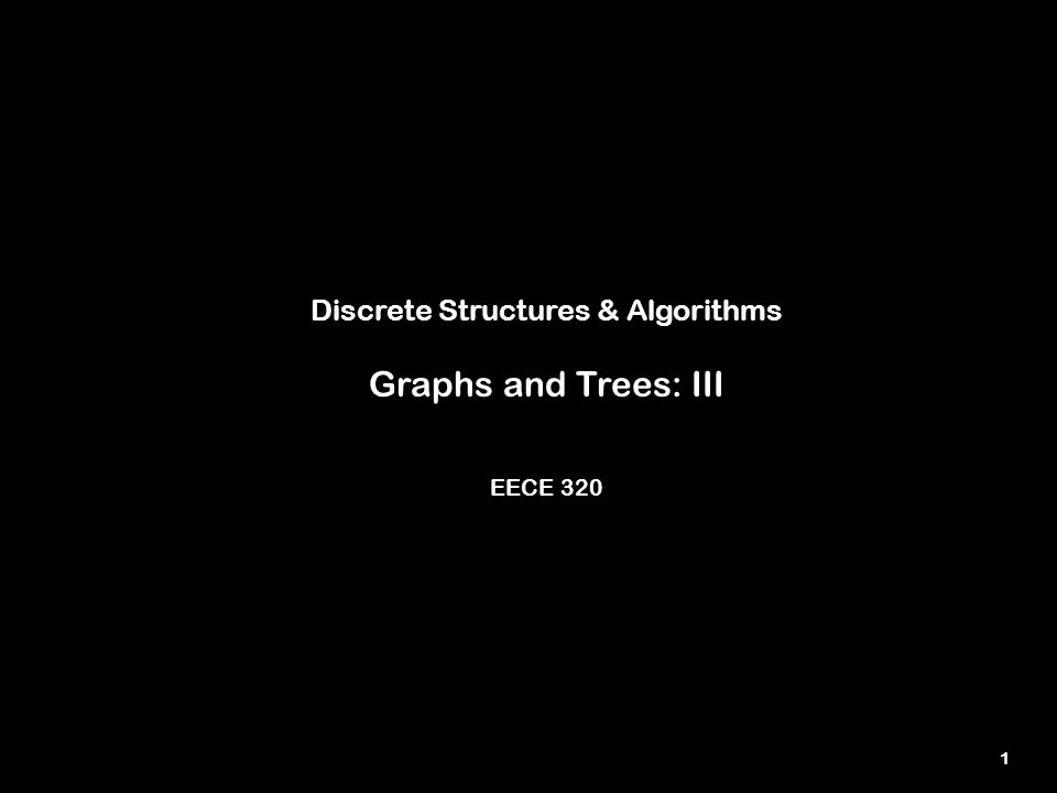 1 Discrete Structures & Algorithms Graphs and Trees: III EECE 320