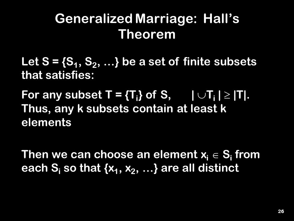 26 Generalized Marriage: Hall's Theorem Let S = {S 1, S 2, …} be a set of finite subsets that satisfies: For any subset T = {T i } of S, |  T i |  |