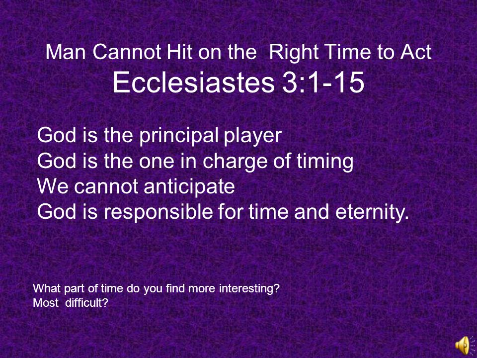 Man Cannot Hit on the Right Time to Act Ecclesiastes 3:1-15 God is the principal player God is the one in charge of timing We cannot anticipate God is responsible for time and eternity.