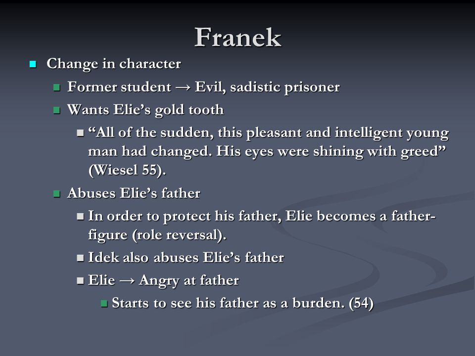 Franek Change in character Change in character Former student → Evil, sadistic prisoner Former student → Evil, sadistic prisoner Wants Elie's gold tooth Wants Elie's gold tooth All of the sudden, this pleasant and intelligent young man had changed.