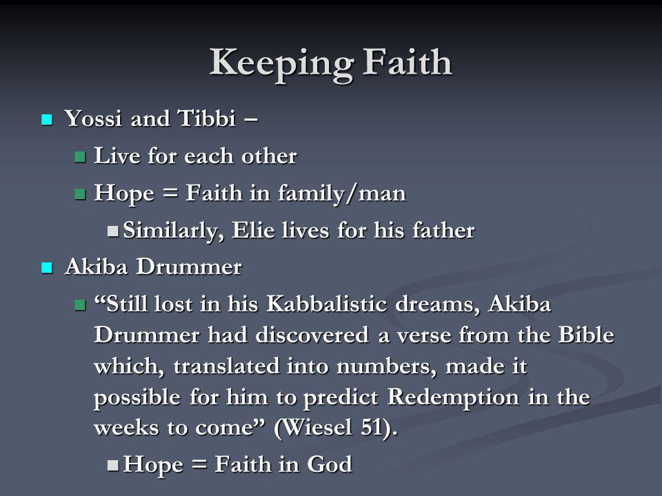 Keeping Faith Yossi and Tibbi – Yossi and Tibbi – Live for each other Live for each other Hope = Faith in family/man Hope = Faith in family/man Similarly, Elie lives for his father Similarly, Elie lives for his father Akiba Drummer Akiba Drummer Still lost in his Kabbalistic dreams, Akiba Drummer had discovered a verse from the Bible which, translated into numbers, made it possible for him to predict Redemption in the weeks to come (Wiesel 51).