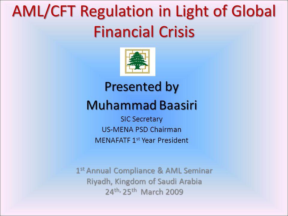 AML/CFT Regulation in Light of Global Financial Crisis Presented by Muhammad Baasiri SIC Secretary US-MENA PSD Chairman MENAFATF 1 st Year President 1 st Annual Compliance & AML Seminar Riyadh, Kingdom of Saudi Arabia 24 th, 25 th March 2009