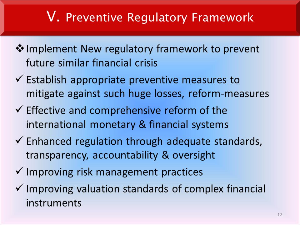  Implement New regulatory framework to prevent future similar financial crisis Establish appropriate preventive measures to mitigate against such huge losses, reform-measures Effective and comprehensive reform of the international monetary & financial systems Enhanced regulation through adequate standards, transparency, accountability & oversight Improving risk management practices Improving valuation standards of complex financial instruments 12 V.