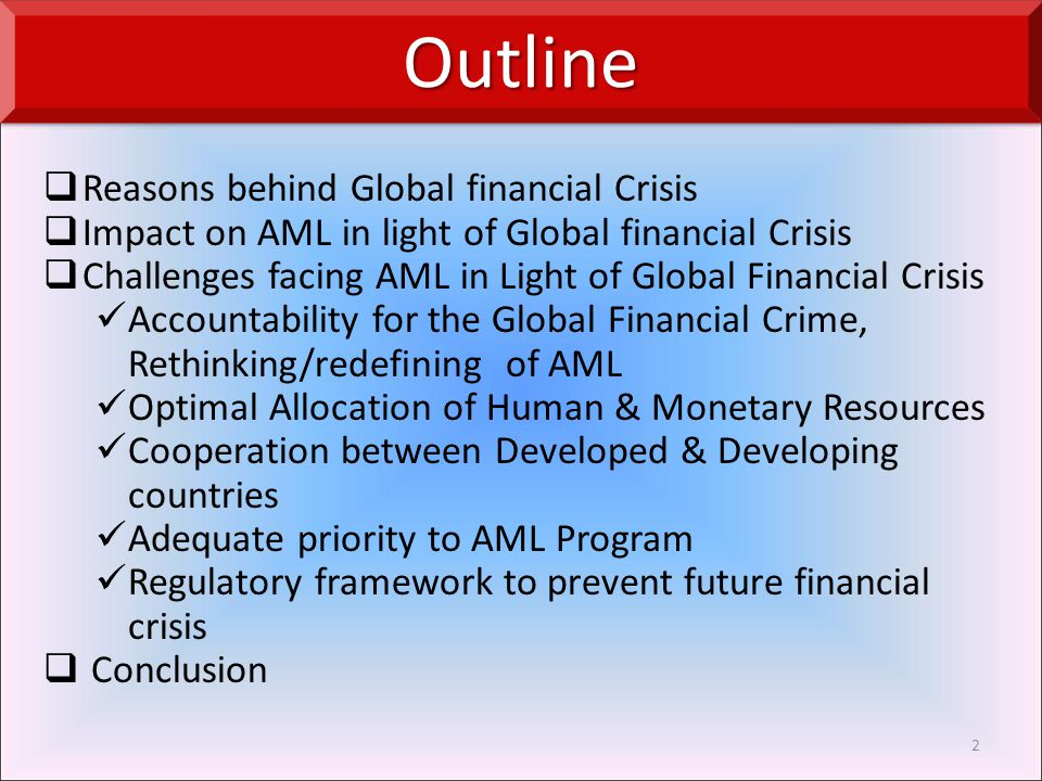  Reasons behind Global financial Crisis  Impact on AML in light of Global financial Crisis  Challenges facing AML in Light of Global Financial Crisis Accountability for the Global Financial Crime, Rethinking/redefining of AML Optimal Allocation of Human & Monetary Resources Cooperation between Developed & Developing countries Adequate priority to AML Program Regulatory framework to prevent future financial crisis  Conclusion 2 OutlineOutline