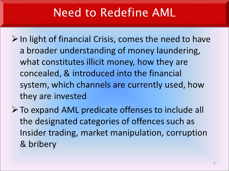  In light of financial Crisis, comes the need to have a broader understanding of money laundering, what constitutes illicit money, how they are concealed, & introduced into the financial system, which channels are currently used, how they are invested  To expand AML predicate offenses to include all the designated categories of offences such as Insider trading, market manipulation, corruption & bribery 8 Need to Redefine AML