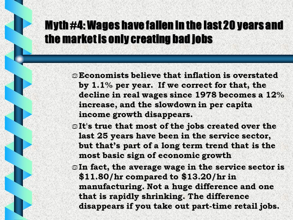 Myth #4: Wages have fallen in the last 20 years and the market is only creating bad jobs a Economists believe that inflation is overstated by 1.1% per year.