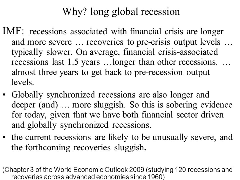 Why? long global recession IMF: recessions associated with financial crisis are longer and more severe … recoveries to pre-crisis output levels … typi