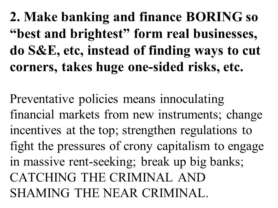 """2. Make banking and finance BORING so """"best and brightest"""" form real businesses, do S&E, etc, instead of finding ways to cut corners, takes huge one-s"""