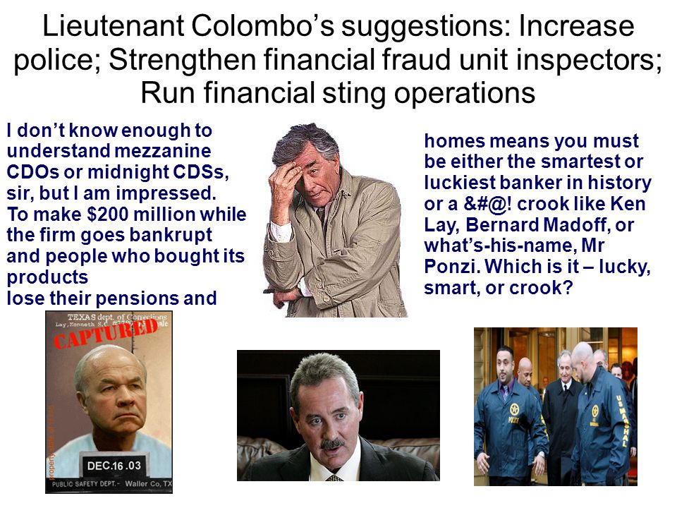 Lieutenant Colombo's suggestions: Increase police; Strengthen financial fraud unit inspectors; Run financial sting operations I don't know enough to understand mezzanine CDOs or midnight CDSs, sir, but I am impressed.