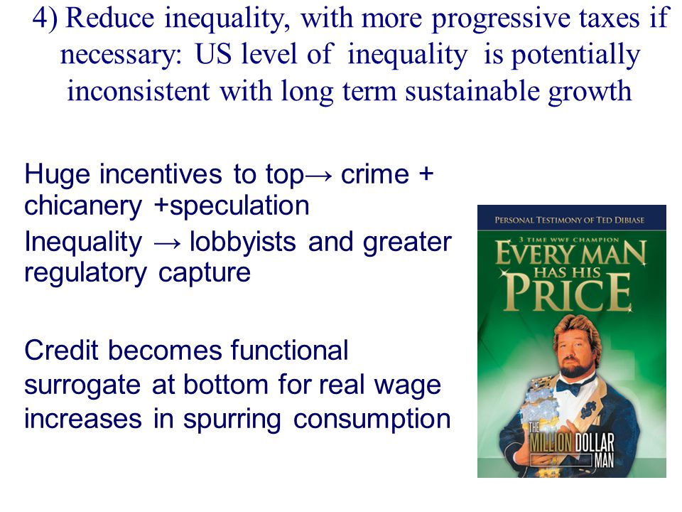 4) Reduce inequality, with more progressive taxes if necessary: US level of inequality is potentially inconsistent with long term sustainable growth Huge incentives to top→ crime + chicanery +speculation Inequality → lobbyists and greater regulatory capture Credit becomes functional surrogate at bottom for real wage increases in spurring consumption
