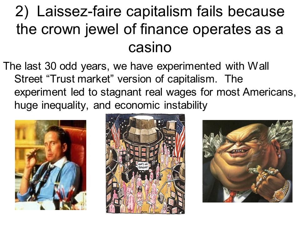 2) Laissez-faire capitalism fails because the crown jewel of finance operates as a casino The last 30 odd years, we have experimented with Wall Street Trust market version of capitalism.