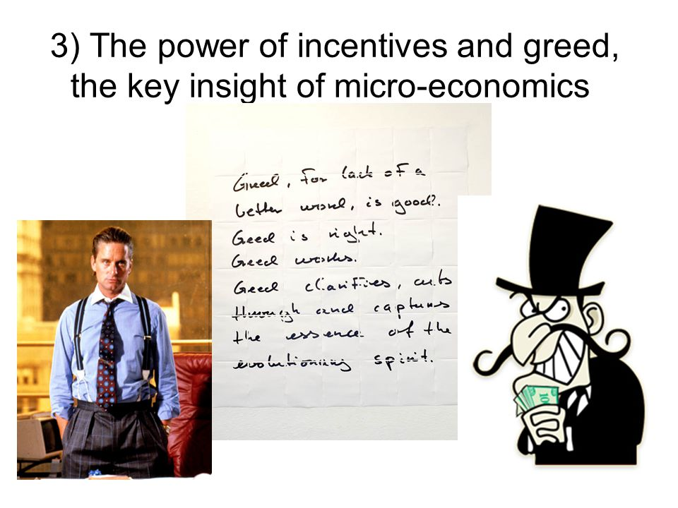 3) The power of incentives and greed, the key insight of micro-economics