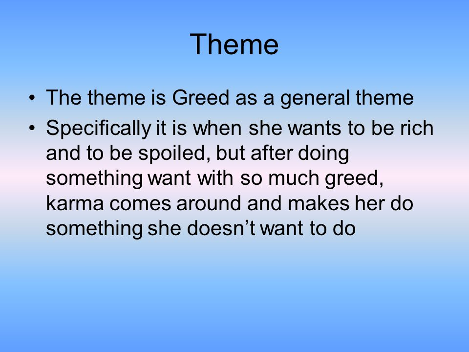 Theme The theme is Greed as a general theme Specifically it is when she wants to be rich and to be spoiled, but after doing something want with so muc