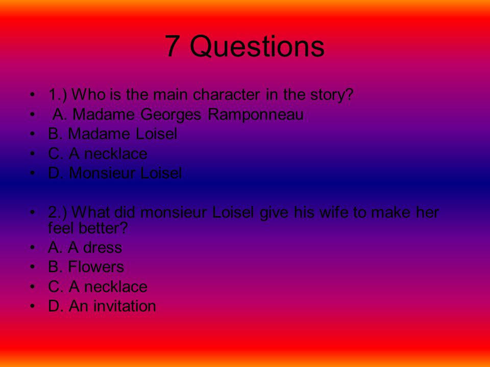 7 Questions 1.) Who is the main character in the story? A. Madame Georges Ramponneau B. Madame Loisel C. A necklace D. Monsieur Loisel 2.) What did mo