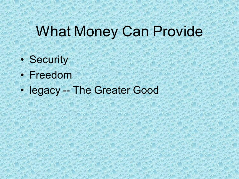 What Money Can Provide Security Freedom legacy -- The Greater Good