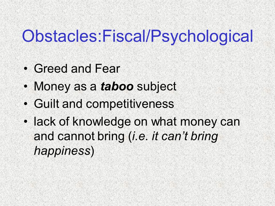 Obstacles:Fiscal/Psychological Greed and Fear Money as a taboo subject Guilt and competitiveness lack of knowledge on what money can and cannot bring (i.e.