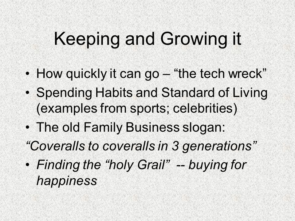 Keeping and Growing it How quickly it can go – the tech wreck Spending Habits and Standard of Living (examples from sports; celebrities) The old Family Business slogan: Coveralls to coveralls in 3 generations Finding the holy Grail -- buying for happiness