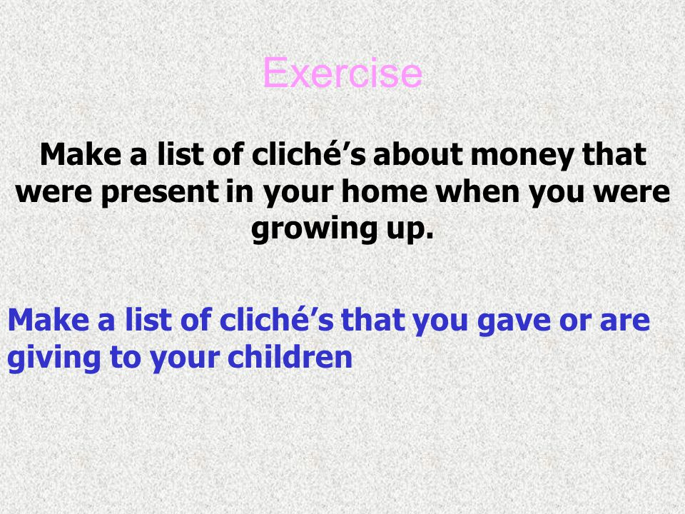 Exercise Make a list of cliché's about money that were present in your home when you were growing up.