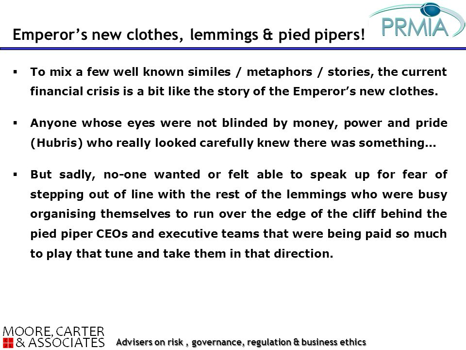 Advisers on risk, governance, regulation & business ethics  To mix a few well known similes / metaphors / stories, the current financial crisis is a bit like the story of the Emperor's new clothes.