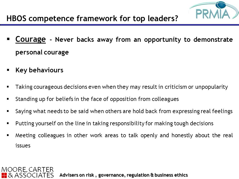 Advisers on risk, governance, regulation & business ethics  Courage - Never backs away from an opportunity to demonstrate personal courage  Key behaviours  Taking courageous decisions even when they may result in criticism or unpopularity  Standing up for beliefs in the face of opposition from colleagues  Saying what needs to be said when others are hold back from expressing real feelings  Putting yourself on the line in taking responsibility for making tough decisions  Meeting colleagues in other work areas to talk openly and honestly about the real issues HBOS competence framework for top leaders?