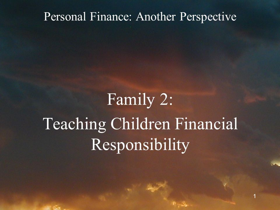 1 Personal Finance: Another Perspective Family 2: Teaching Children Financial Responsibility