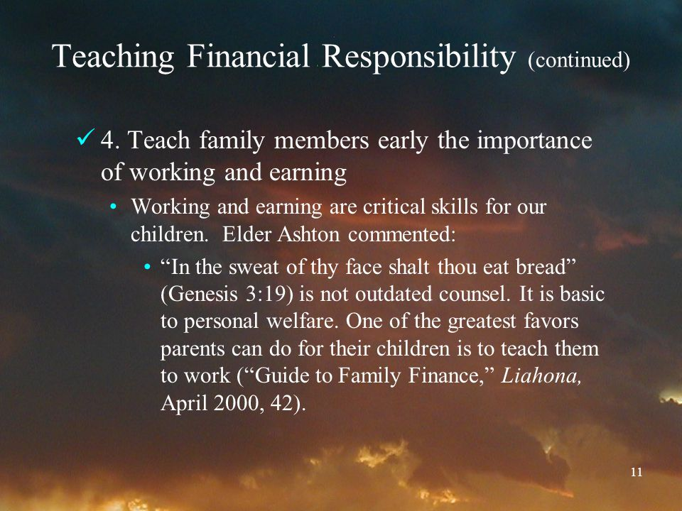 11 Teaching Financial Responsibility (continued) 4. Teach family members early the importance of working and earning Working and earning are critical