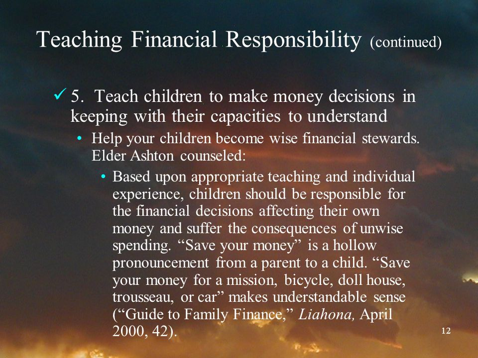 12 Teaching Financial Responsibility (continued) 5. Teach children to make money decisions in keeping with their capacities to understand Help your ch
