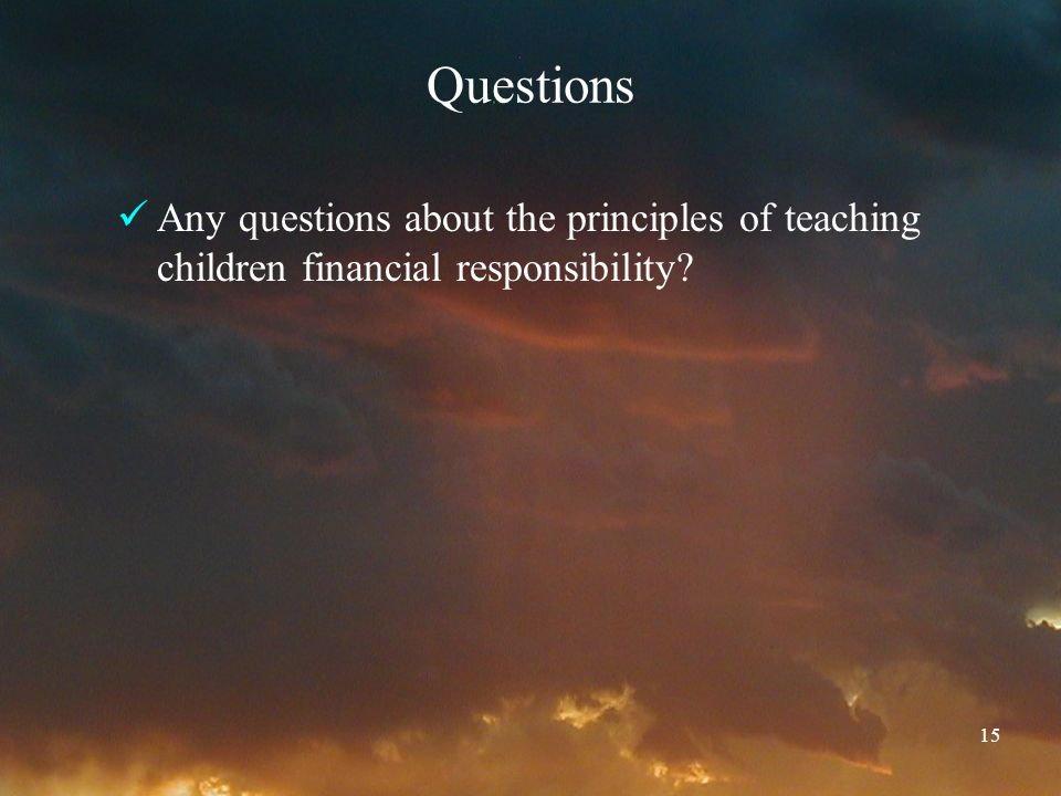 15 Questions Any questions about the principles of teaching children financial responsibility?