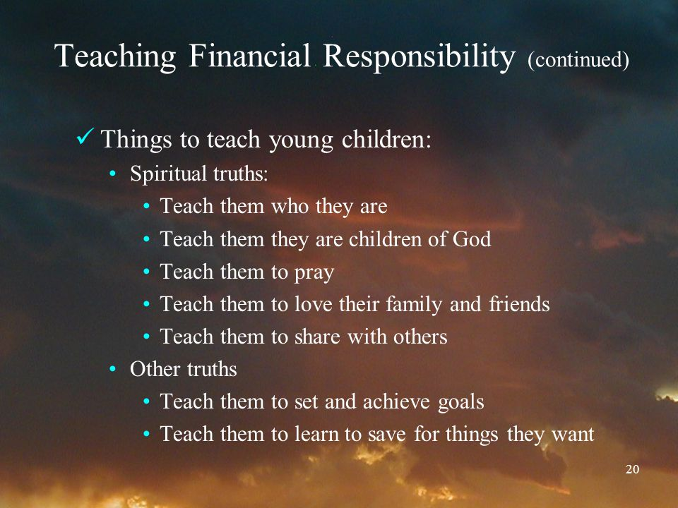 20 Teaching Financial Responsibility (continued) Things to teach young children: Spiritual truths: Teach them who they are Teach them they are children of God Teach them to pray Teach them to love their family and friends Teach them to share with others Other truths Teach them to set and achieve goals Teach them to learn to save for things they want
