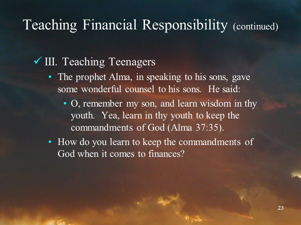 23 Teaching Financial Responsibility (continued) III. Teaching Teenagers The prophet Alma, in speaking to his sons, gave some wonderful counsel to his