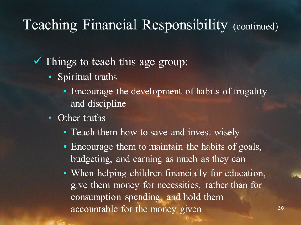 26 Teaching Financial Responsibility (continued) Things to teach this age group: Spiritual truths Encourage the development of habits of frugality and