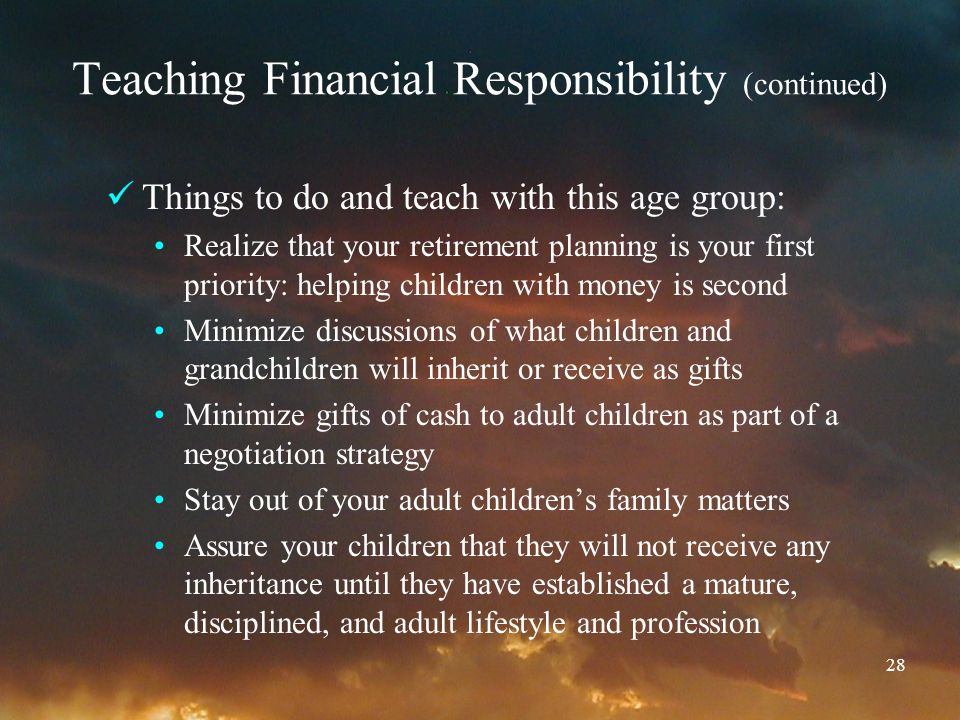 28 Teaching Financial Responsibility (continued) Things to do and teach with this age group: Realize that your retirement planning is your first prior